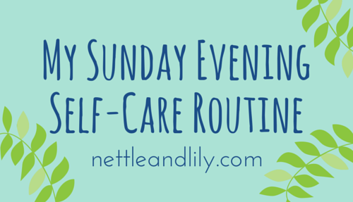 Nettle and Lily - My Sunday Evening Self-Care Routine - nettleandlily.com
