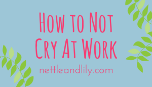 Nettle and Lily - How to Not Cry at Work - nettleandlily.com