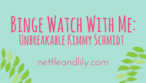 Nettle and Lily - Binge Watch With Me: Unbreakable Kimmy Schmidt - nettleandlily.com