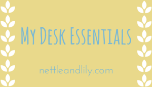 Nettle and Lily - My Desk Essentials - nettleandlily.com