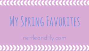 Nettle and Lily - My Spring Favorites - nettleandlily.com