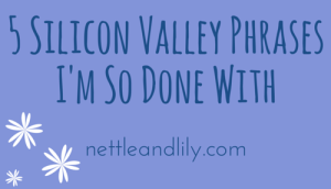 Nettle and Lily - 5 Silicon Valley Phrases I'm So Done With - nettleandlily.com