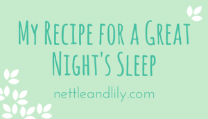 Nettle and Lily - My Recipe for a Great Night's Sleep