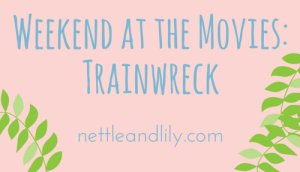 Weekend at the Movies: Trainwreck - Nettle and Lily